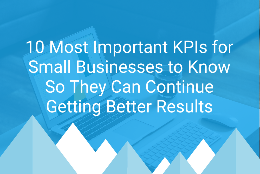 10 Most Important KPIs for Small Businesses to Know So They Can Continue Getting Better Results