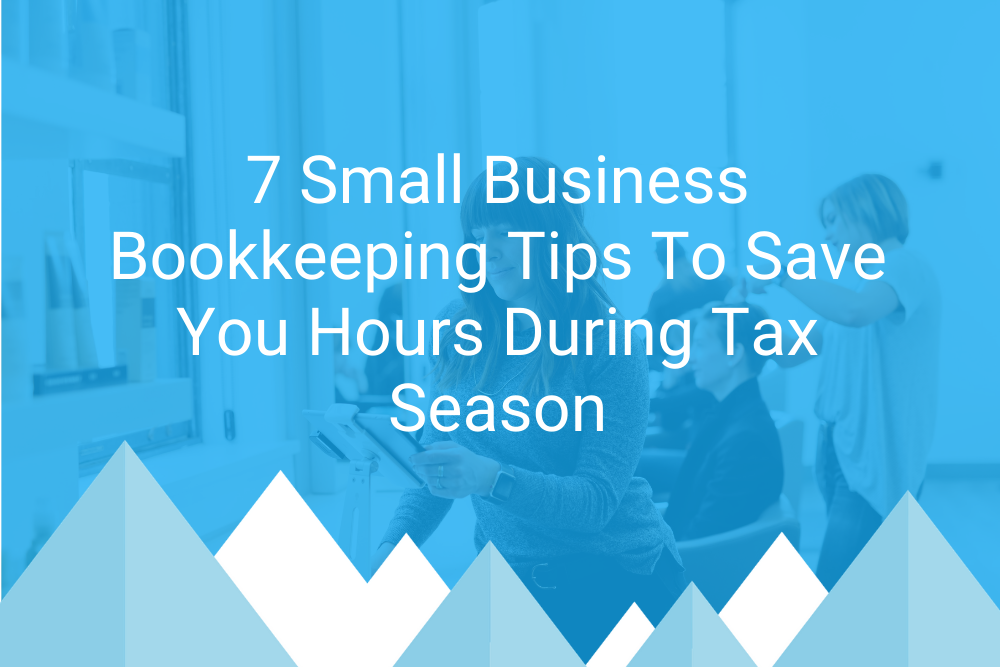 7 Small Business Bookkeeping Tips To Save You Hours During Tax Season