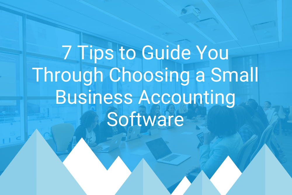 7 Tips to Guide You Through Choosing a Small Business Accounting Software