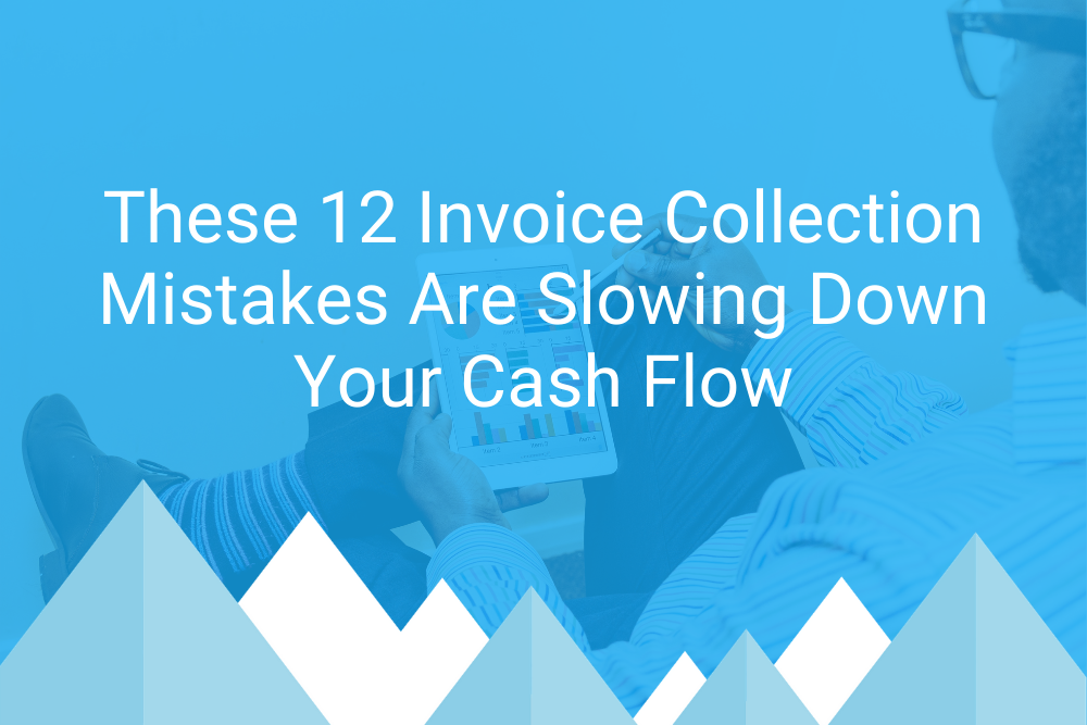 Blog Header ImageThese 12 Invoice Collection Mistakes Are Slowing Down Your Cash Flow