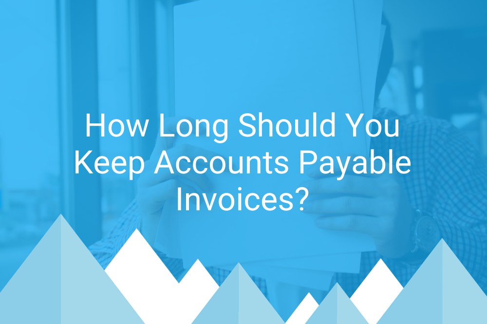 How Long Should You Keep Accounts Payable Invoices?
