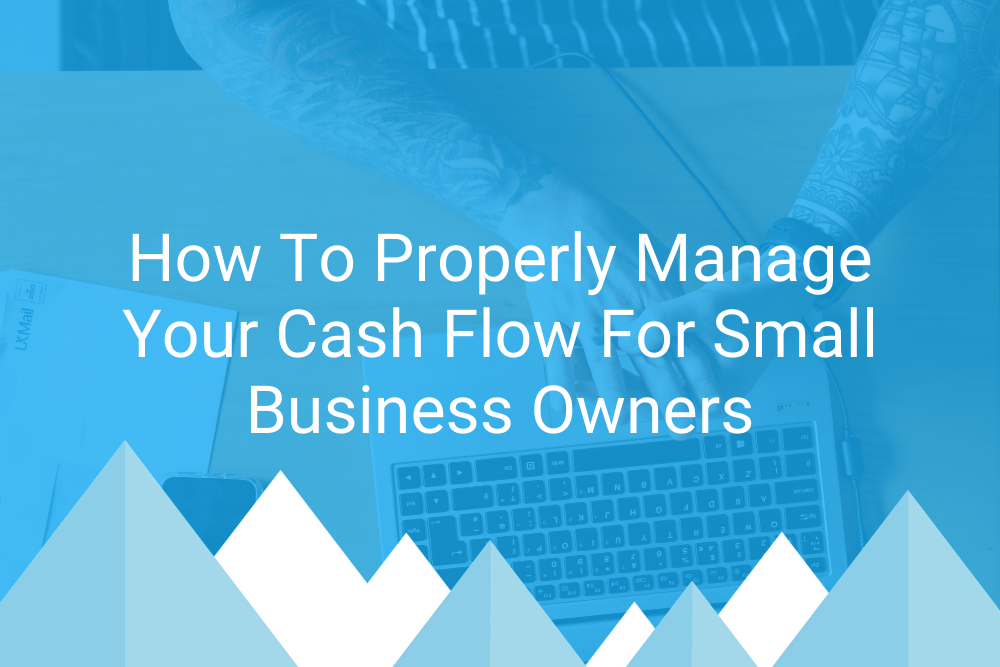 How To Properly Manage Your Cash Flow For Small Business Owners