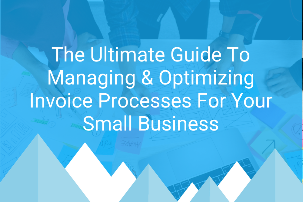 The Ultimate Guide To Managing & Optimizing Invoice Processes For Your Small Business