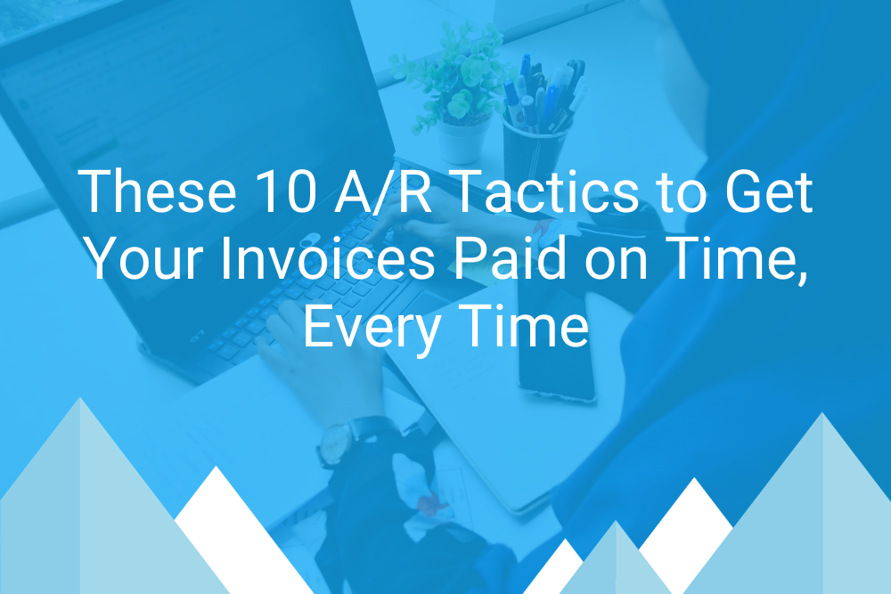 These 10 AR Tactics to Get Your Invoices Paid on Time, Every Time