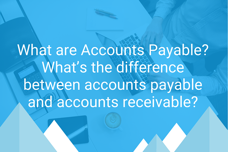 What are Accounts Payable? What's the difference between accounts payable and accounts receivable?